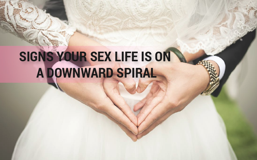 The SIGNS YOUR SEX LIFE IS ON A DOWNWARD SPIRAL