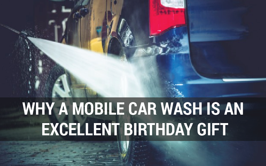 WHY A MOBILE CAR WASH IS AN EXCELLENT BIRTHDAY GIFT-15