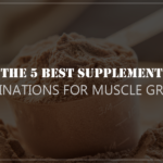 The 5 Best Supplement Combinations for Muscle Growth